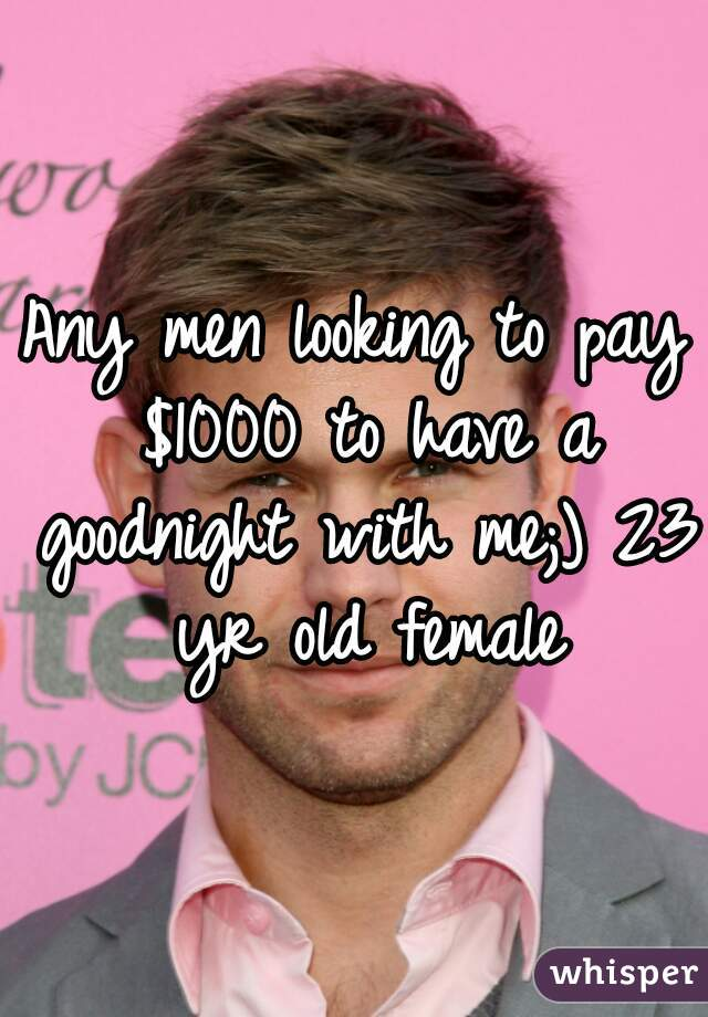 Any men looking to pay $1000 to have a goodnight with me;) 23 yr old female