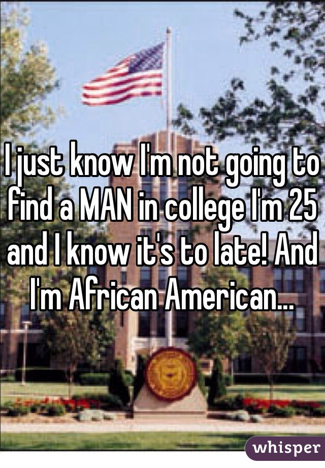I just know I'm not going to find a MAN in college I'm 25 and I know it's to late! And I'm African American...