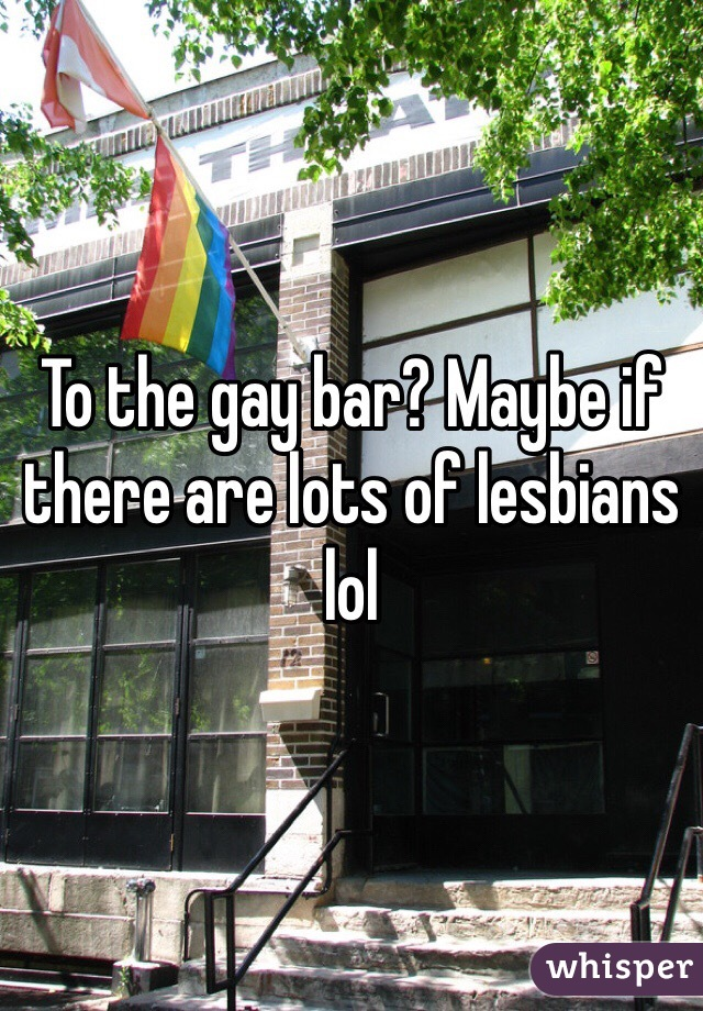To the gay bar? Maybe if there are lots of lesbians lol