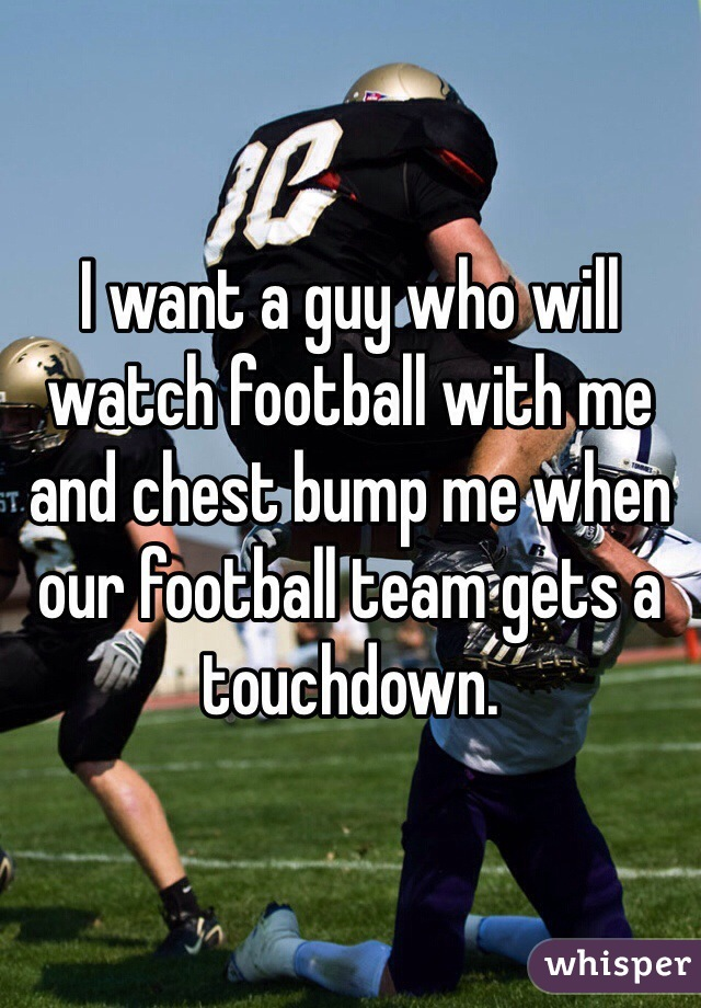 I want a guy who will watch football with me and chest bump me when our football team gets a touchdown.