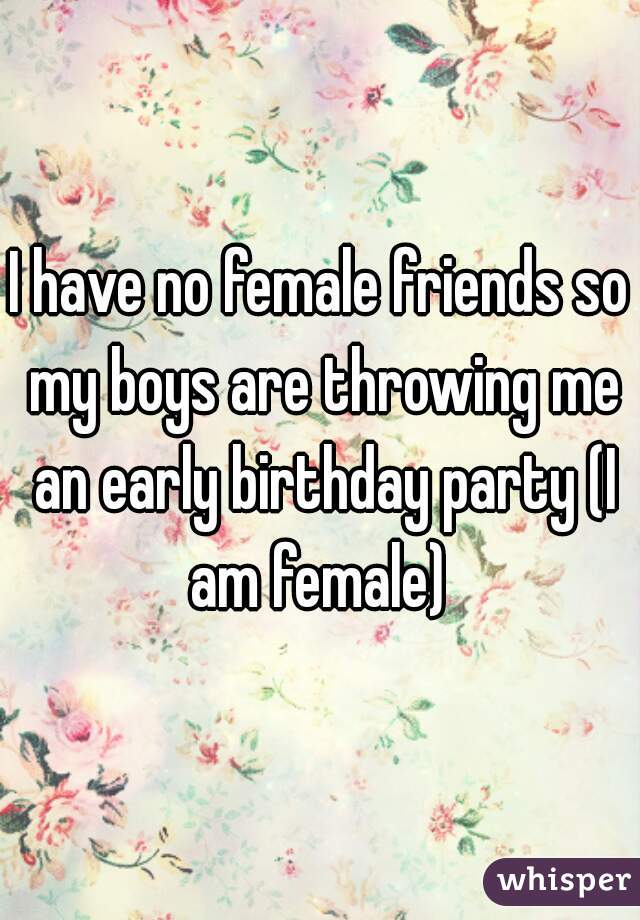 I have no female friends so my boys are throwing me an early birthday party (I am female)
