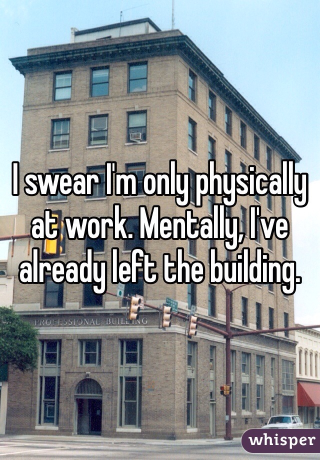I swear I'm only physically at work. Mentally, I've already left the building.