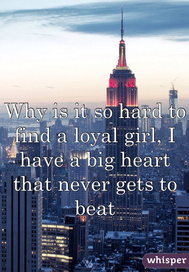 Why is it so hard to find a loyal girl, I have a big heart that never gets to beat