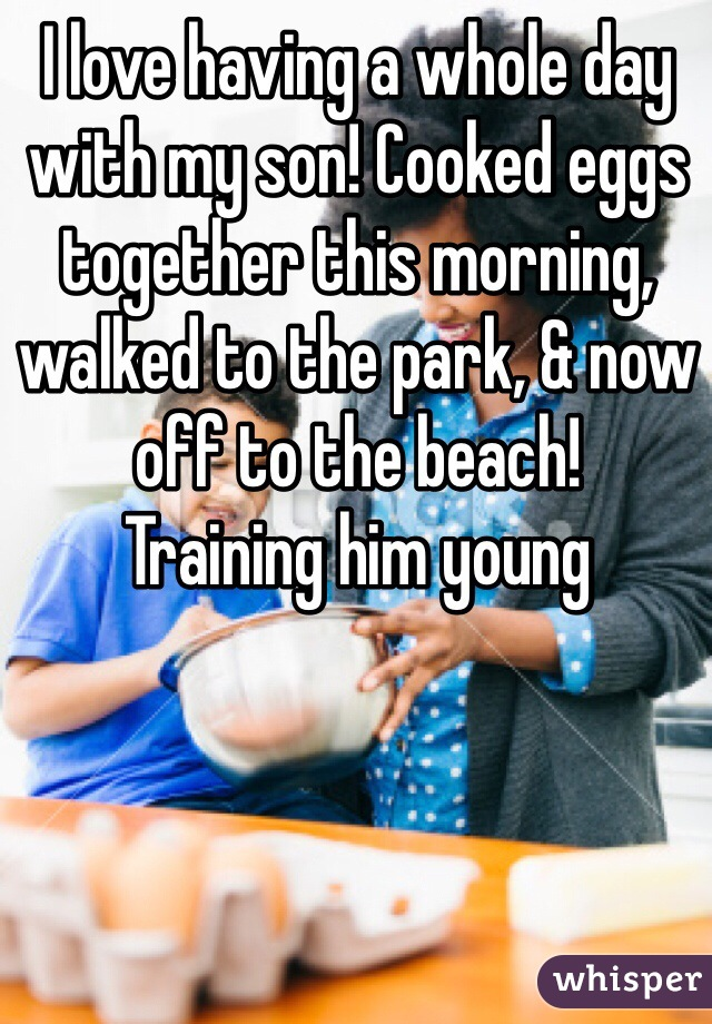 I love having a whole day with my son! Cooked eggs together this morning, walked to the park, & now off to the beach! Training him young