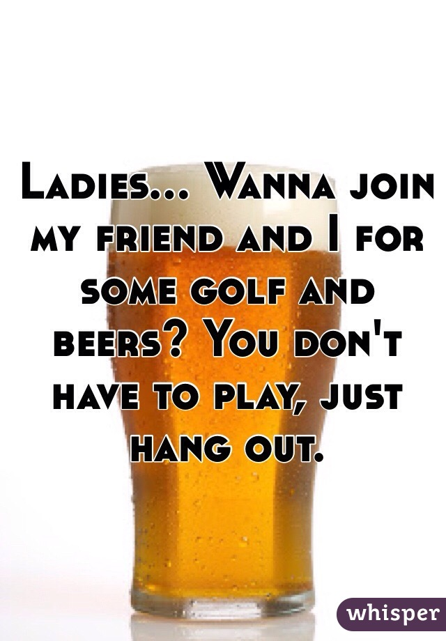 Ladies... Wanna join my friend and I for some golf and beers? You don't have to play, just hang out.