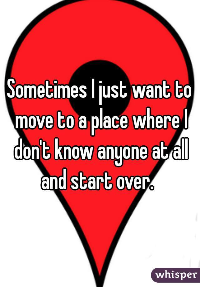 Sometimes I just want to move to a place where I don't know anyone at all and start over.