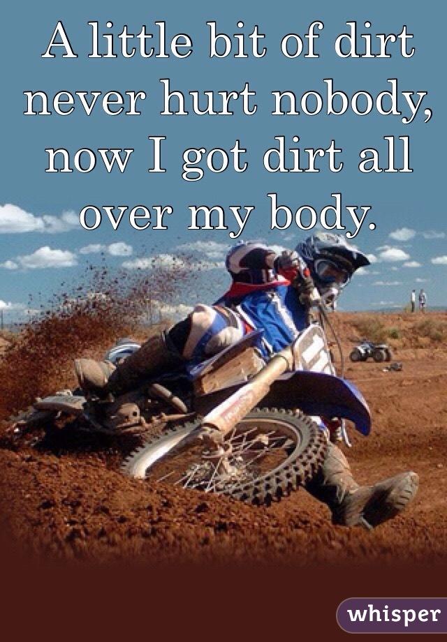 A little bit of dirt never hurt nobody, now I got dirt all over my body.
