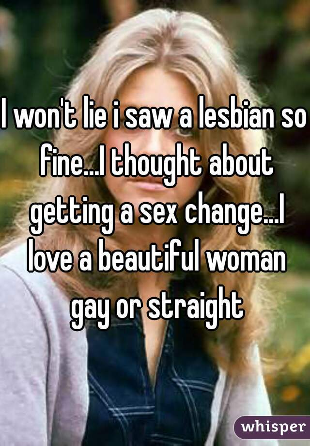 I won't lie i saw a lesbian so fine...I thought about getting a sex change...I love a beautiful woman gay or straight