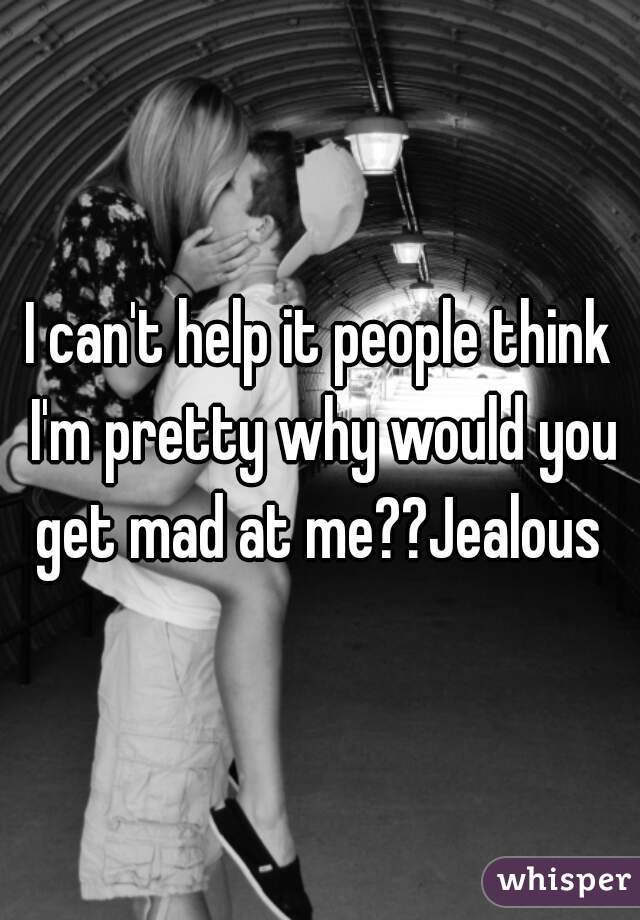 I can't help it people think I'm pretty why would you get mad at me??Jealous