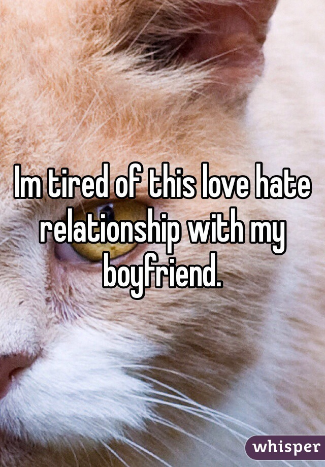 Im tired of this love hate relationship with my boyfriend.