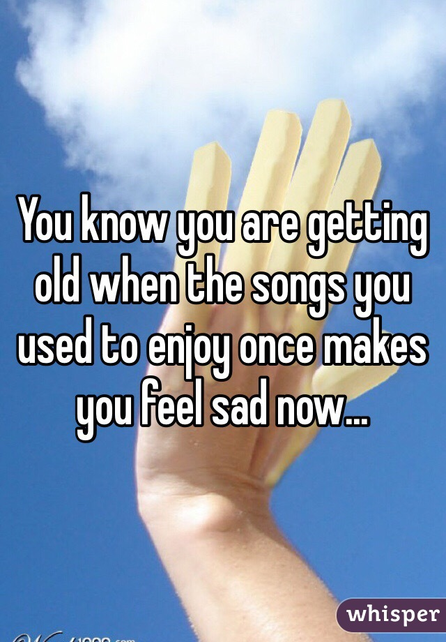 You know you are getting old when the songs you used to enjoy once makes you feel sad now...