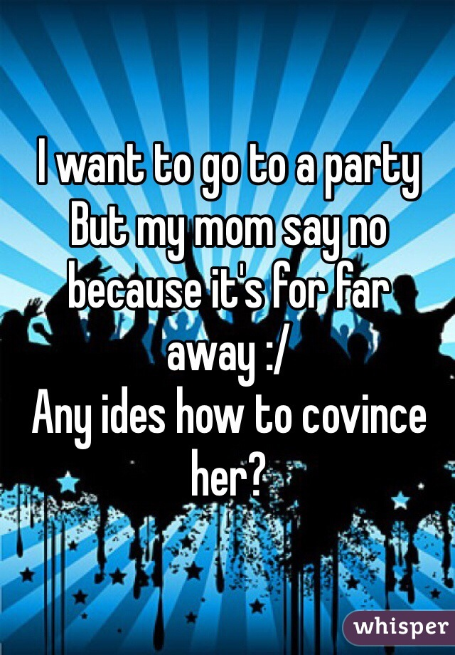 I want to go to a party  But my mom say no because it's for far away :/ Any ides how to covince her?