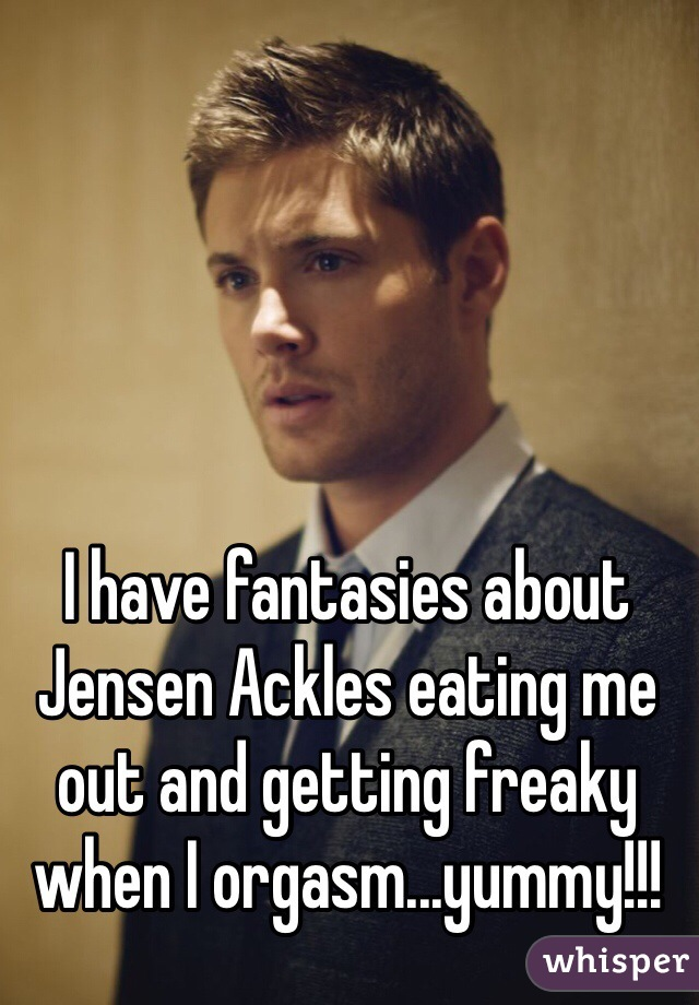I have fantasies about Jensen Ackles eating me out and getting freaky when I orgasm...yummy!!!