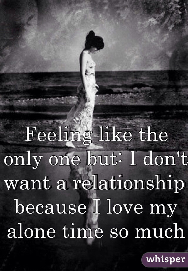 Feeling like the only one but: I don't want a relationship because I love my alone time so much