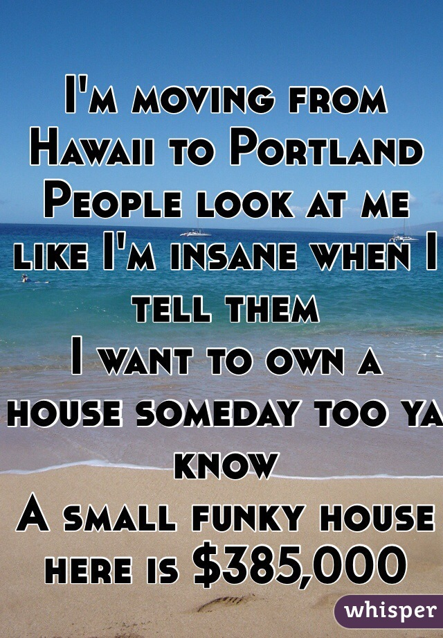 I'm moving from Hawaii to Portland People look at me like I'm insane when I tell them I want to own a house someday too ya know  A small funky house here is $385,000