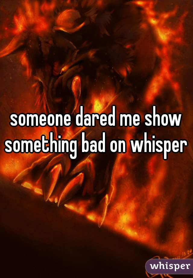 someone dared me show something bad on whisper