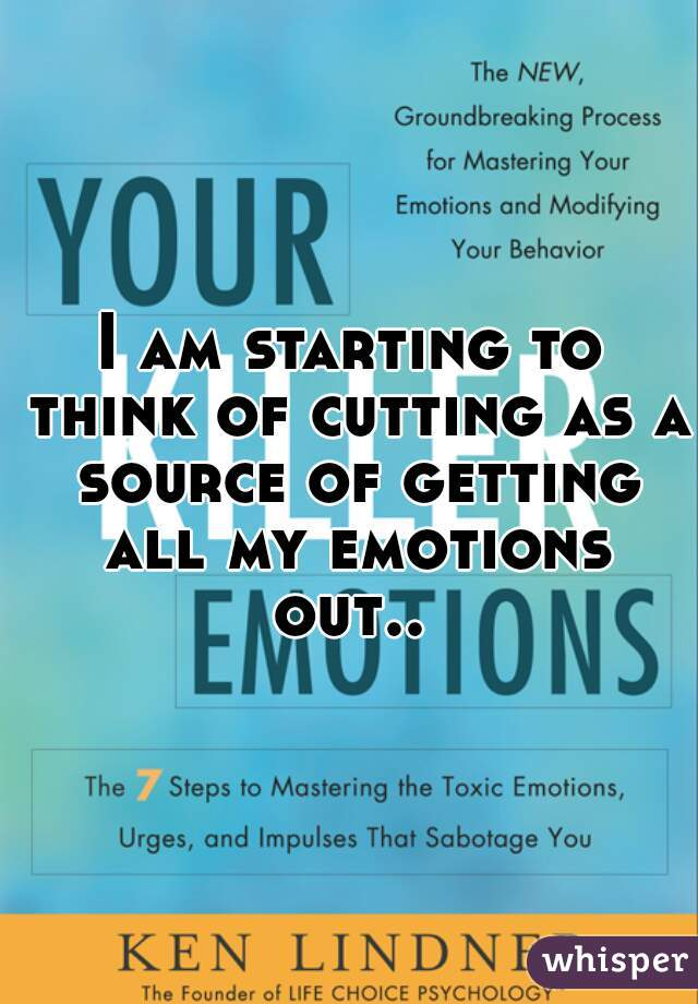 I am starting to think of cutting as a source of getting all my emotions out..
