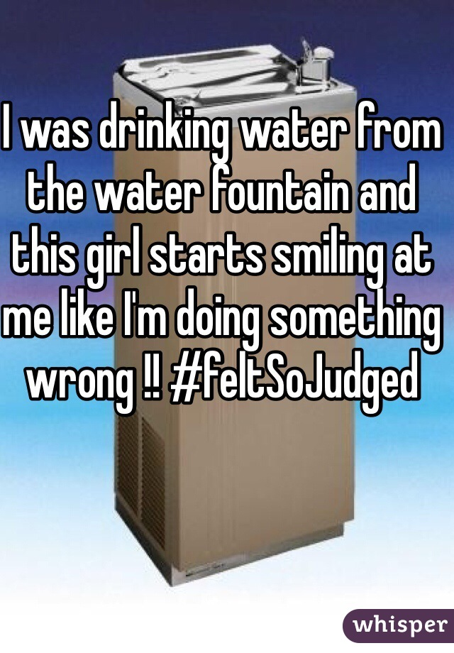 I was drinking water from the water fountain and this girl starts smiling at me like I'm doing something wrong !! #feltSoJudged
