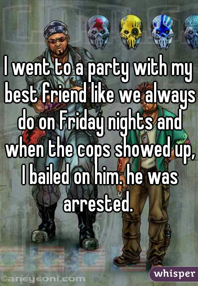 I went to a party with my best friend like we always do on Friday nights and when the cops showed up, I bailed on him. he was arrested.