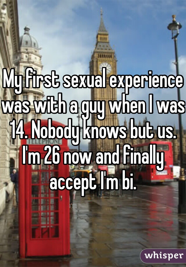 My first sexual experience was with a guy when I was 14. Nobody knows but us. I'm 26 now and finally accept I'm bi.