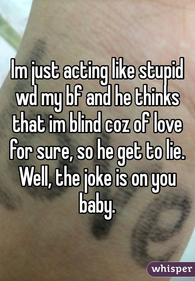 Im just acting like stupid wd my bf and he thinks that im blind coz of love for sure, so he get to lie. Well, the joke is on you baby.