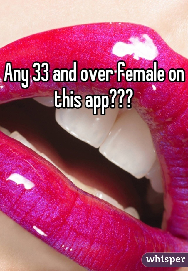 Any 33 and over female on this app???
