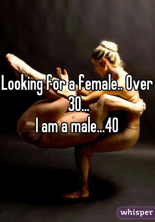 Looking for a female.. Over 30... I am a male...40