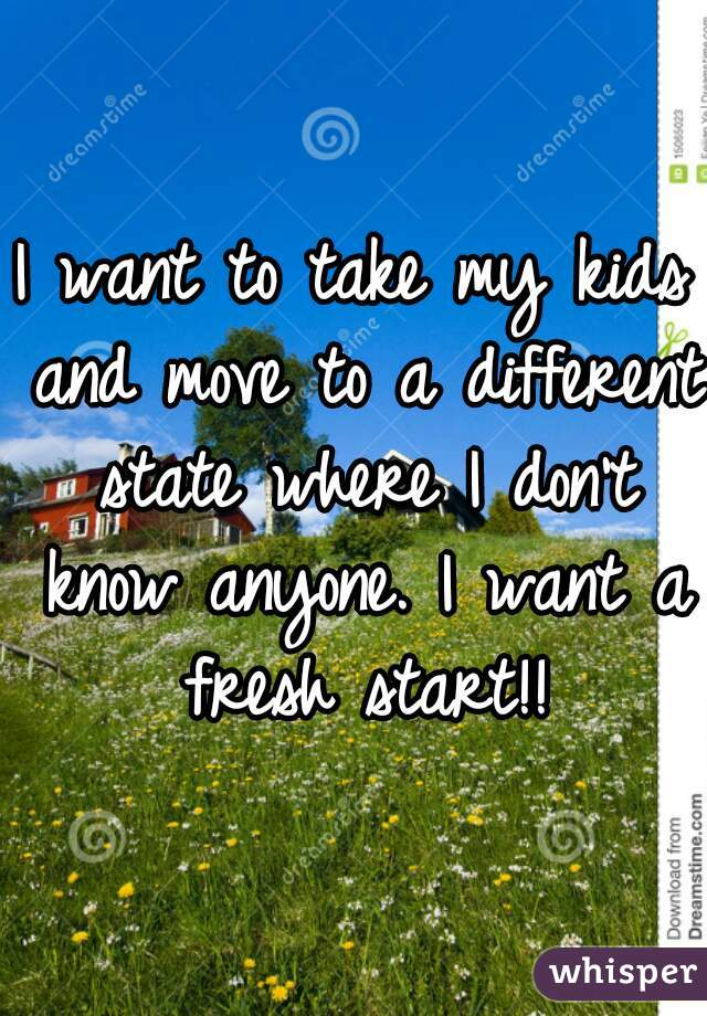 I want to take my kids and move to a different state where I don't know anyone. I want a fresh start!!