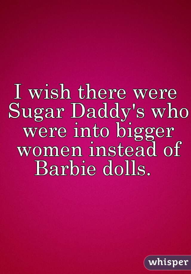 I wish there were Sugar Daddy's who were into bigger women instead of Barbie dolls.
