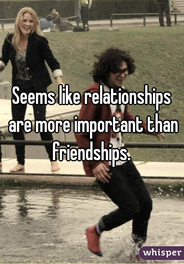 Seems like relationships are more important than friendships.