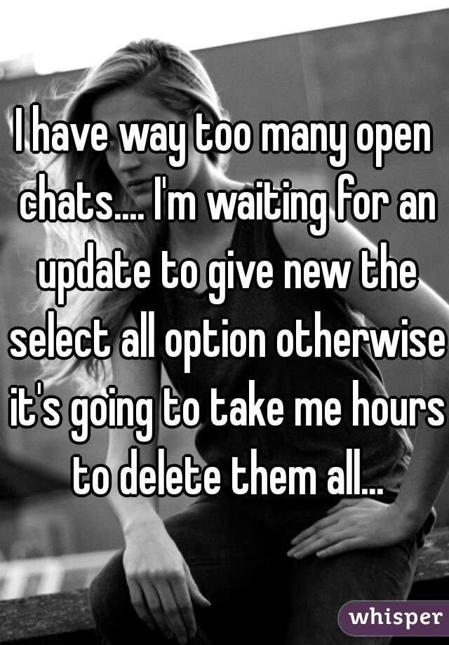 I have way too many open chats.... I'm waiting for an update to give new the select all option otherwise it's going to take me hours to delete them all...