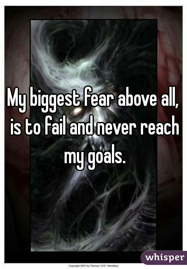 My biggest fear above all, is to fail and never reach my goals.