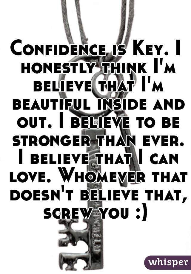 Confidence is Key. I honestly think I'm believe that I'm beautiful inside and out. I believe to be stronger than ever. I believe that I can love. Whomever that doesn't believe that, screw you :)