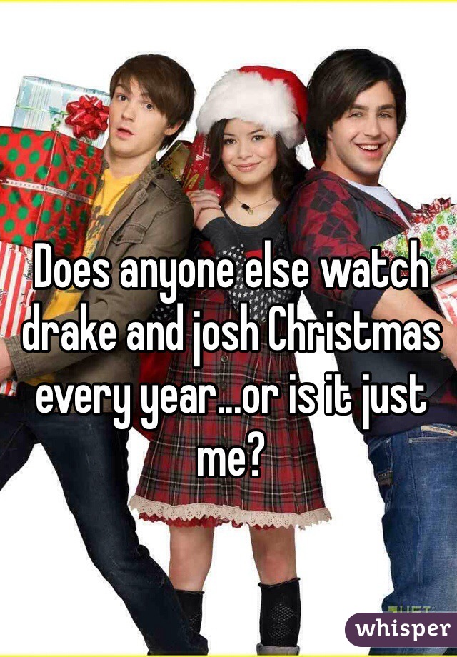 Does anyone else watch drake and josh Christmas every year...or is it just me?
