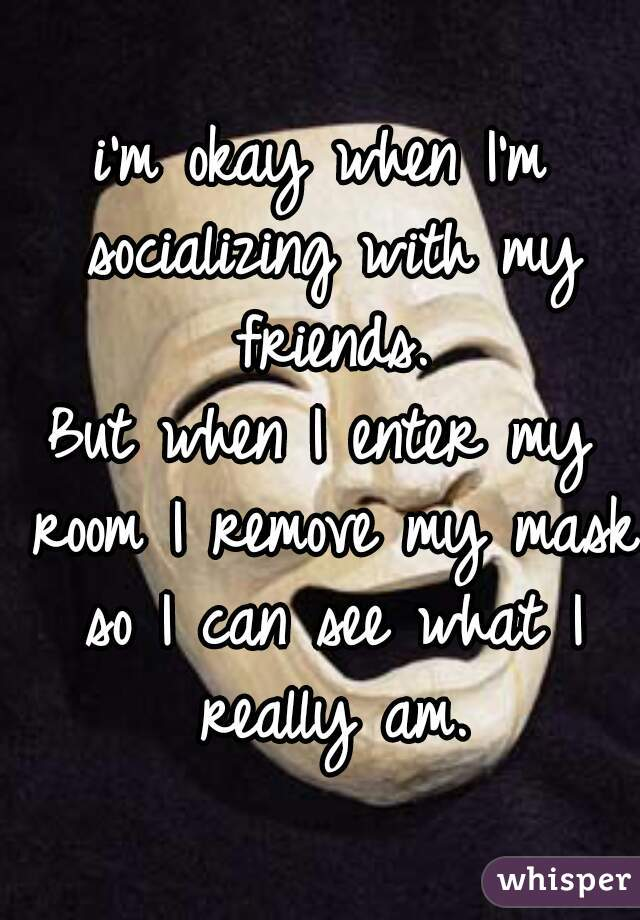 i'm okay when I'm socializing with my friends. But when I enter my room I remove my mask so I can see what I really am.