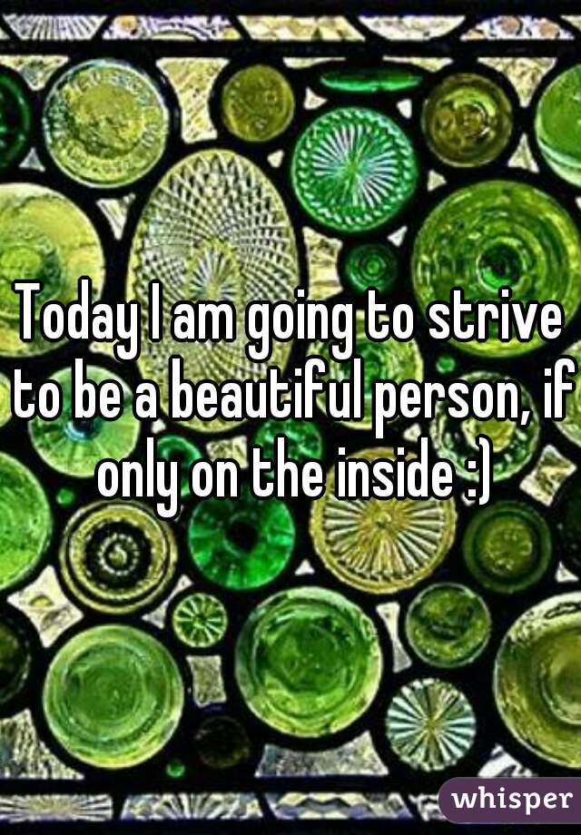 Today I am going to strive to be a beautiful person, if only on the inside :)