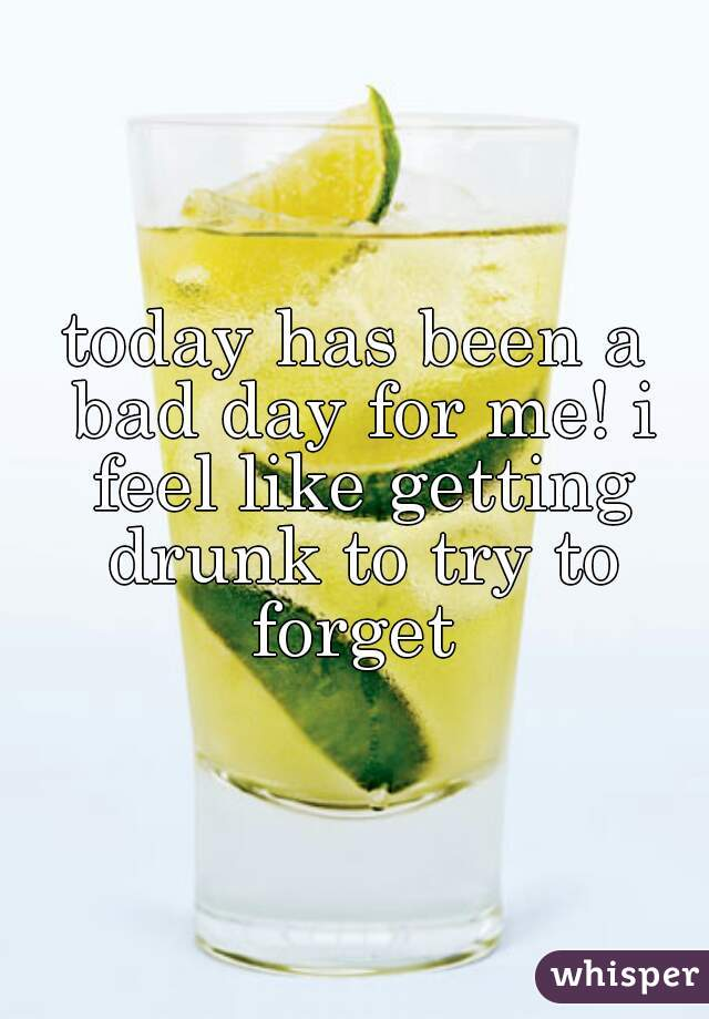 today has been a bad day for me! i feel like getting drunk to try to forget
