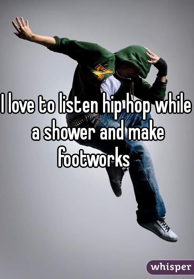 I love to listen hip hop while a shower and make footworks
