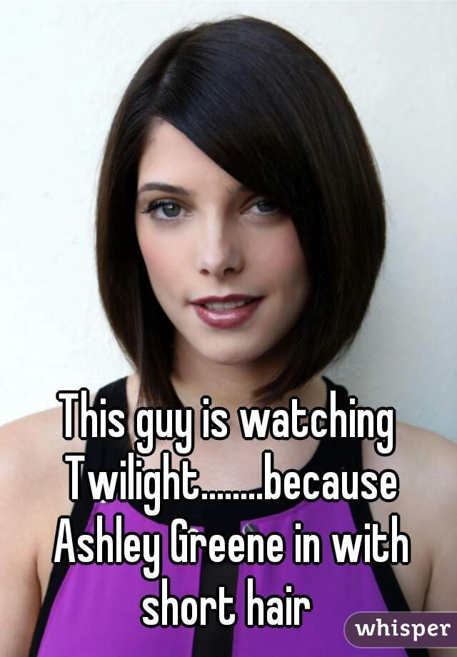 This guy is watching Twilight........because Ashley Greene in with short hair