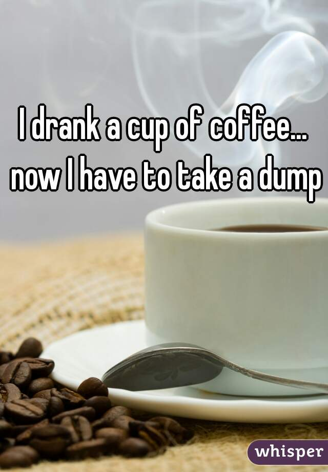 I drank a cup of coffee... now I have to take a dump