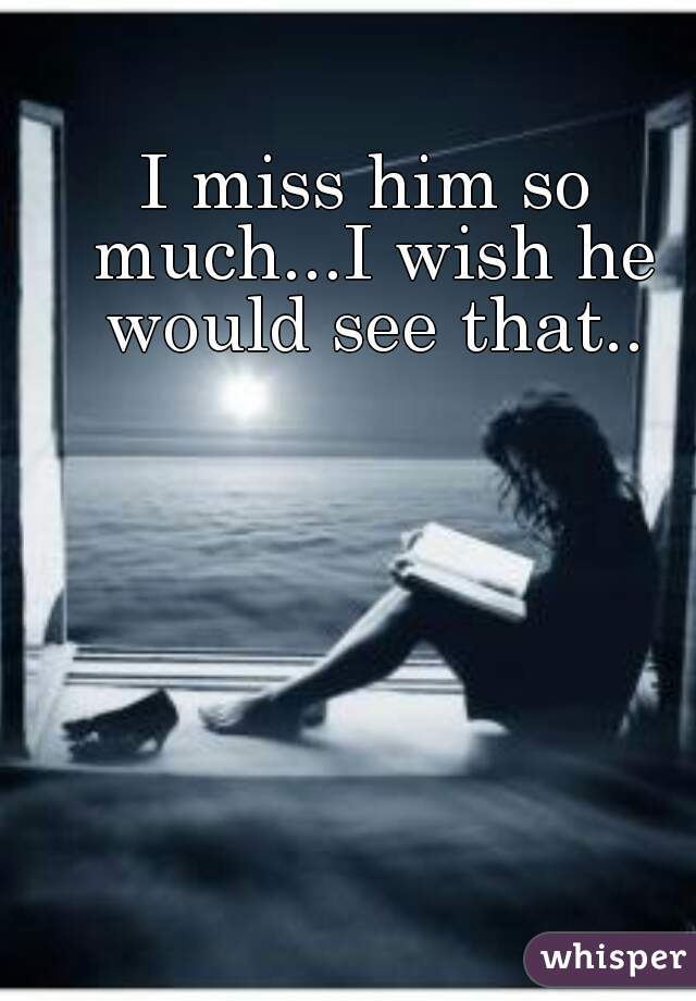 I miss him so much...I wish he would see that..