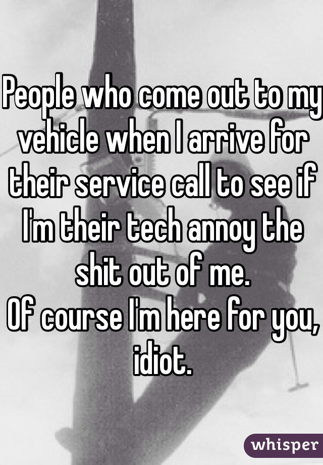 People who come out to my vehicle when I arrive for their service call to see if I'm their tech annoy the shit out of me. Of course I'm here for you, idiot.