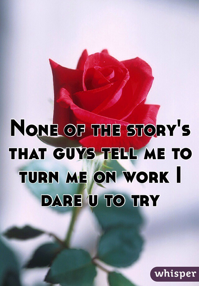 None of the story's that guys tell me to turn me on work I dare u to try
