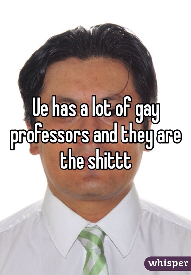 Ue has a lot of gay professors and they are the shittt