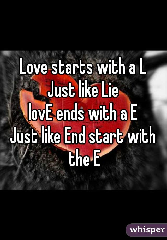 Love starts with a L Just like Lie lovE ends with a E Just like End start with the E