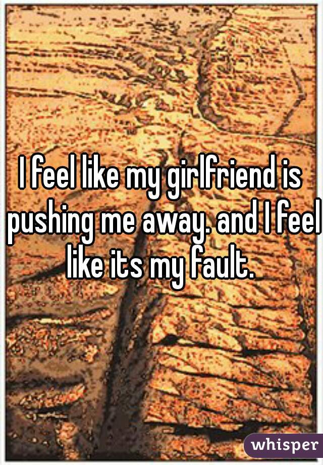 I feel like my girlfriend is pushing me away. and I feel like its my fault.