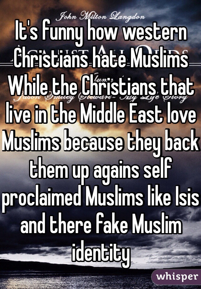 It's funny how western Christians hate Muslims  While the Christians that live in the Middle East love Muslims because they back them up agains self proclaimed Muslims like Isis and there fake Muslim identity