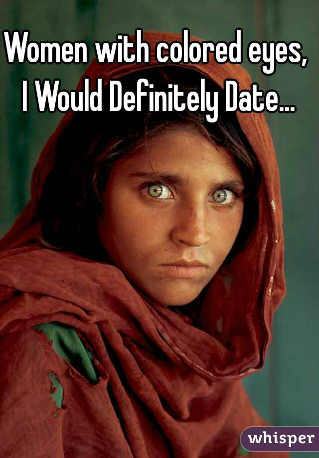 Women with colored eyes,  I Would Definitely Date...