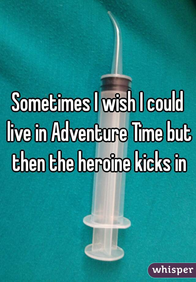 Sometimes I wish I could live in Adventure Time but then the heroine kicks in