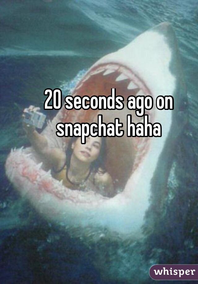 20 seconds ago on snapchat haha